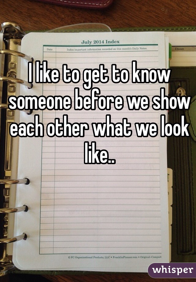 I like to get to know someone before we show each other what we look like..