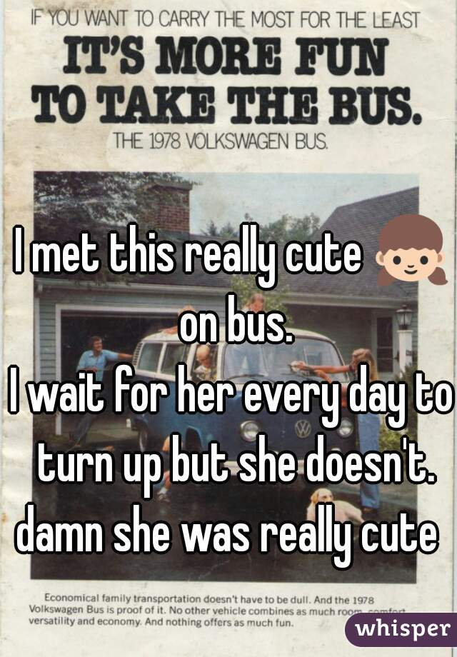I met this really cute 👧 on bus. I wait for her every day to turn up but she doesn't. damn she was really cute