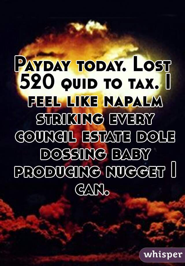 Payday today. Lost 520 quid to tax. I feel like napalm striking every council estate dole dossing baby producing nugget I can.