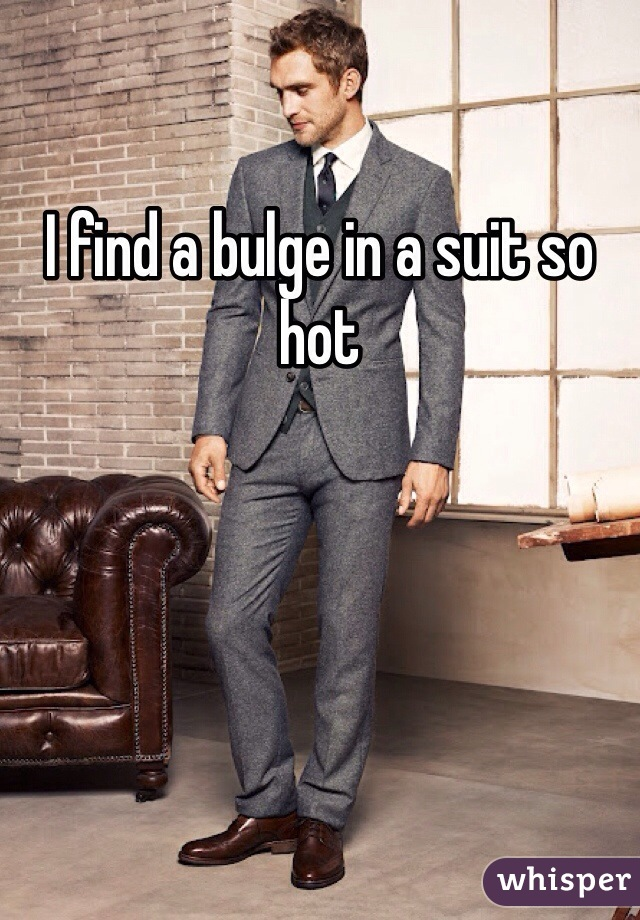 I find a bulge in a suit so hot