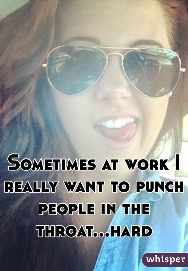 Sometimes at work I really want to punch people in the throat...hard