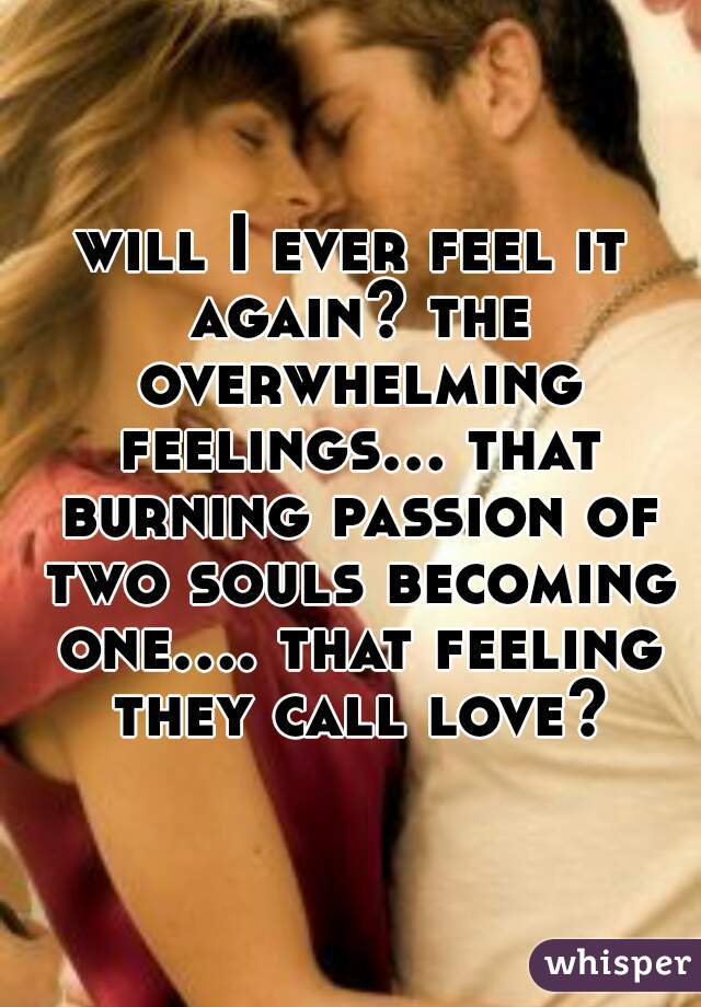 will I ever feel it again? the overwhelming feelings... that burning passion of two souls becoming one.... that feeling they call love?