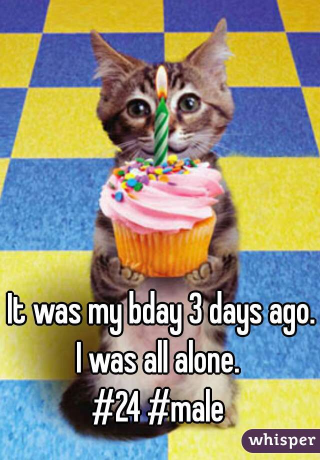 It was my bday 3 days ago. I was all alone.   #24 #male