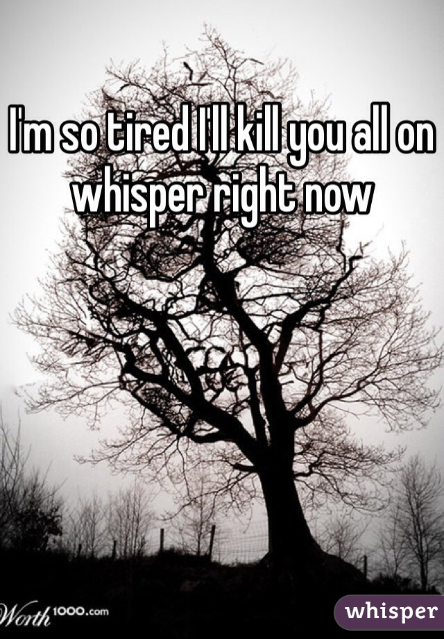 I'm so tired I'll kill you all on whisper right now