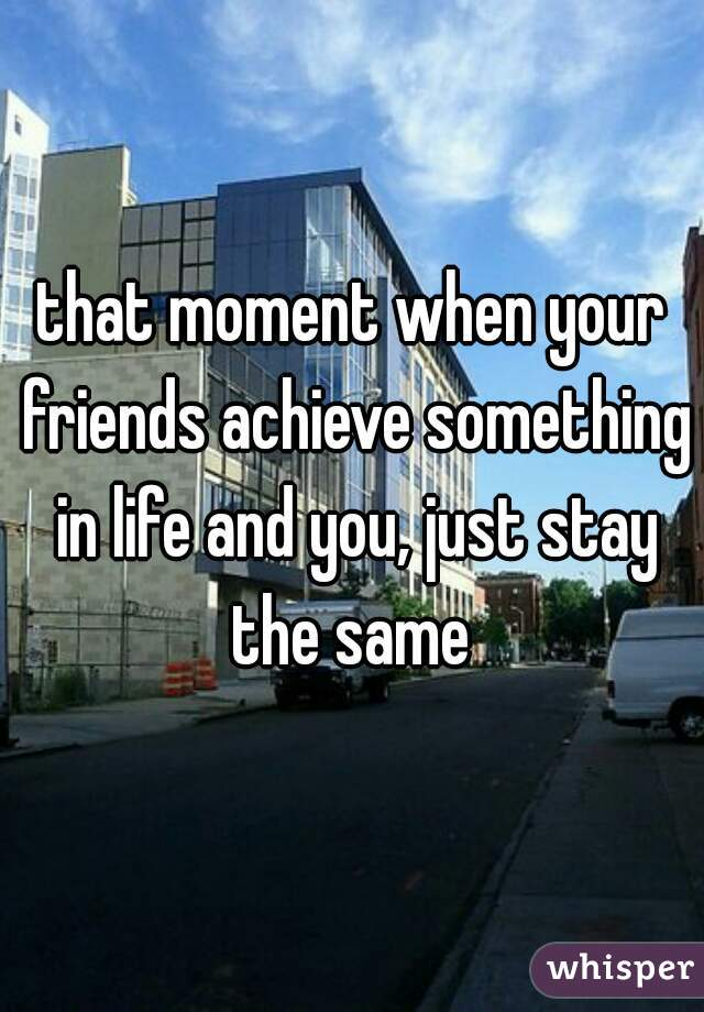 that moment when your friends achieve something in life and you, just stay the same