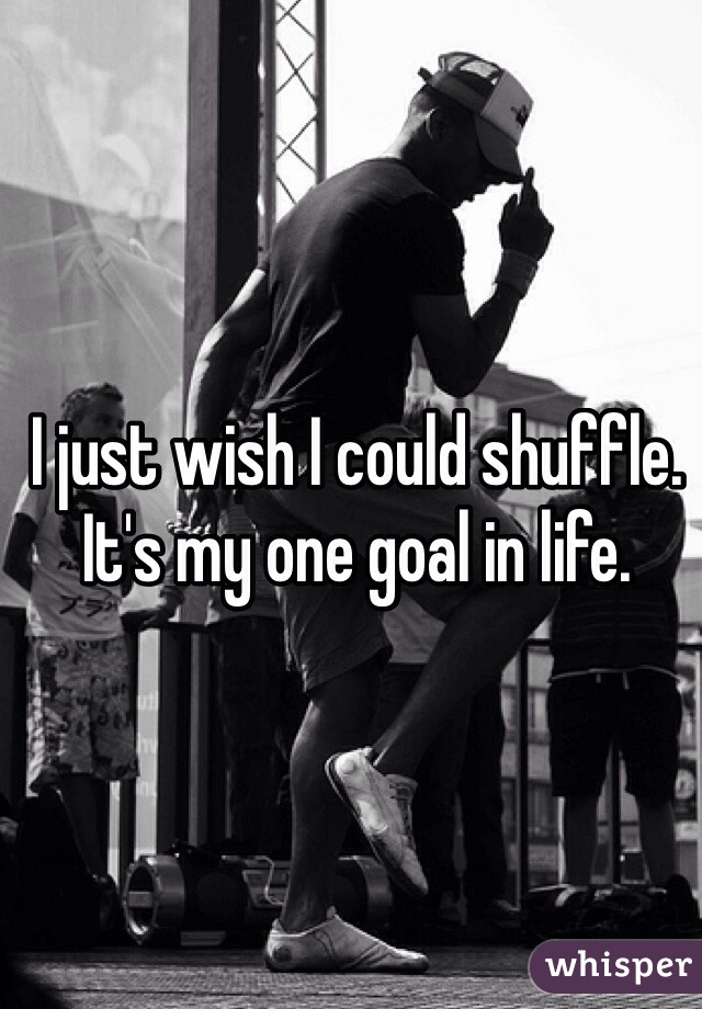 I just wish I could shuffle. It's my one goal in life.