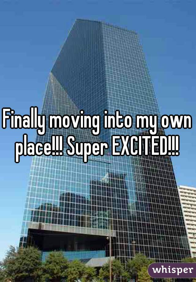Finally moving into my own place!!! Super EXCITED!!!