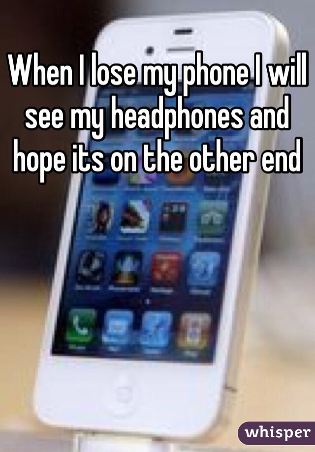 When I lose my phone I will see my headphones and hope its on the other end