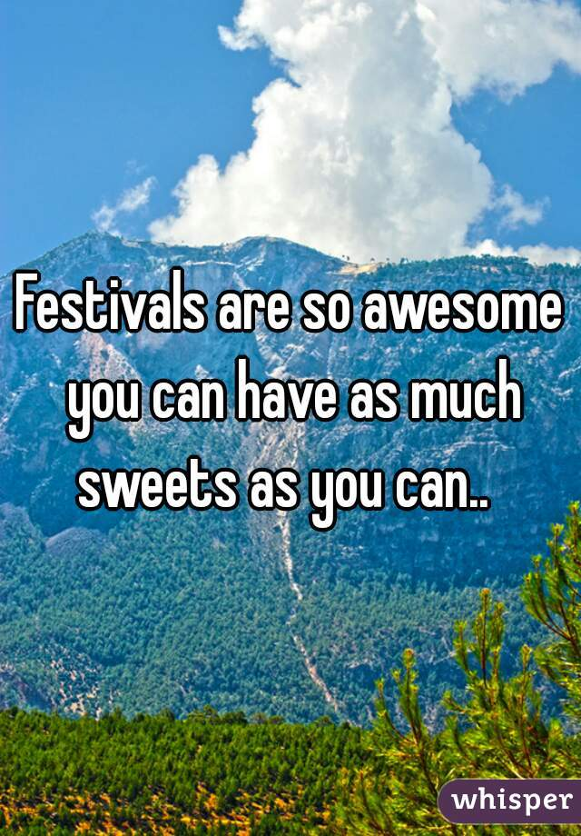 Festivals are so awesome you can have as much sweets as you can..