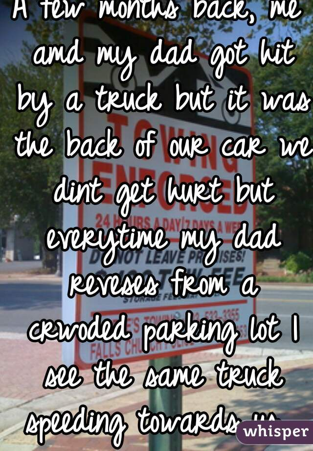 A few months back, me amd my dad got hit by a truck but it was the back of our car we dint get hurt but everytime my dad reveses from a crwoded parking lot I see the same truck speeding towards us.