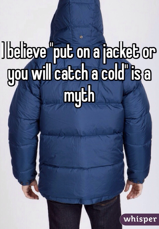 """I believe """"put on a jacket or you will catch a cold"""" is a myth"""