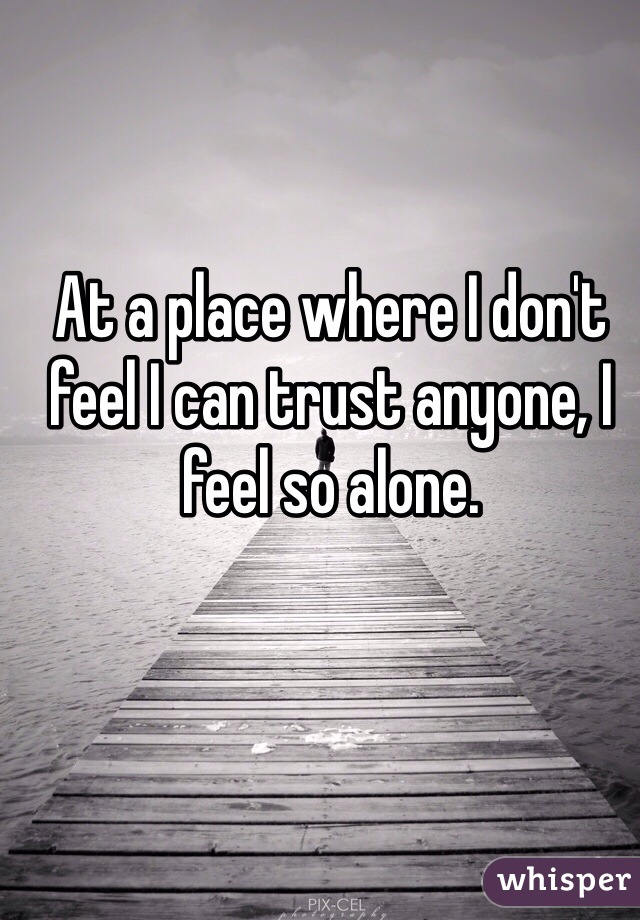At a place where I don't feel I can trust anyone, I feel so alone.