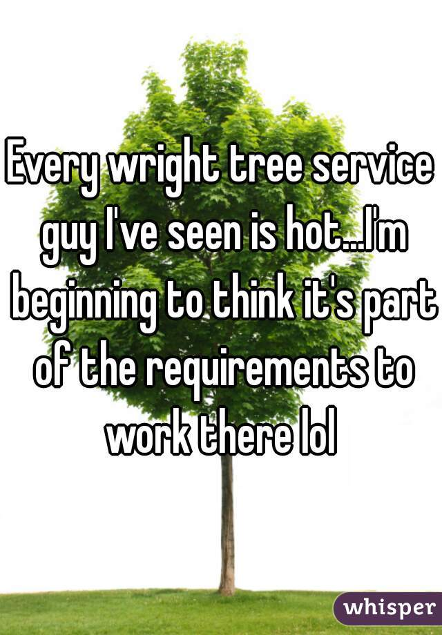 Every wright tree service guy I've seen is hot...I'm beginning to think it's part of the requirements to work there lol