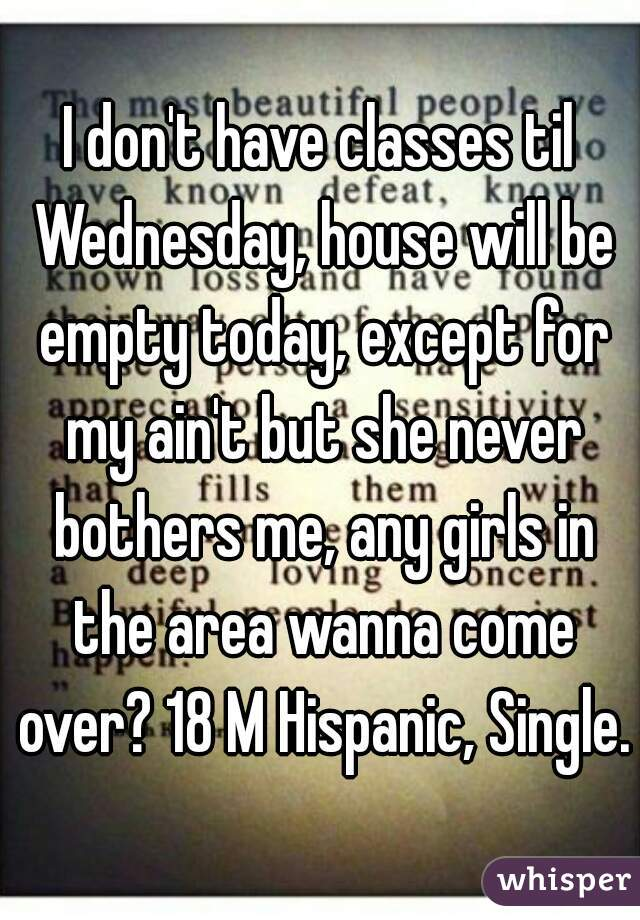 I don't have classes til Wednesday, house will be empty today, except for my ain't but she never bothers me, any girls in the area wanna come over? 18 M Hispanic, Single.