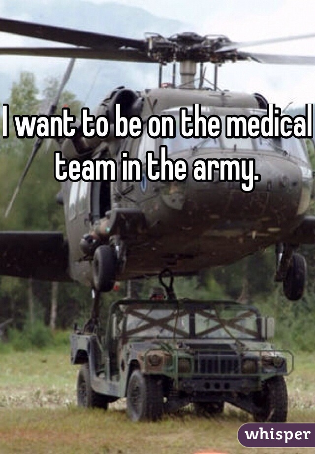 I want to be on the medical team in the army.