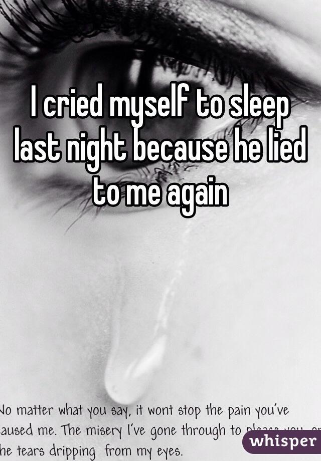 I cried myself to sleep last night because he lied to me again