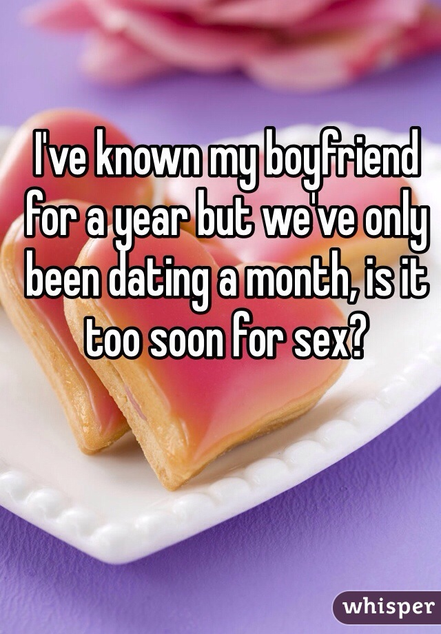 I've known my boyfriend for a year but we've only been dating a month, is it too soon for sex?