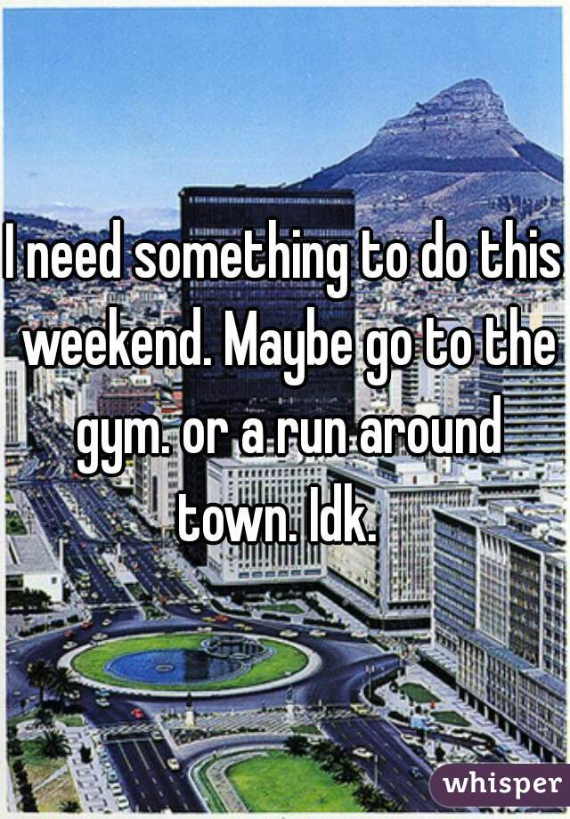 I need something to do this weekend. Maybe go to the gym. or a run around town. Idk.