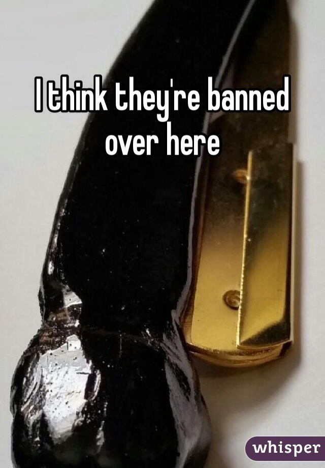 I think they're banned over here