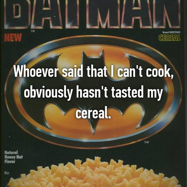 Whoever said that I can't cook, obviously hasn't tasted my cereal.