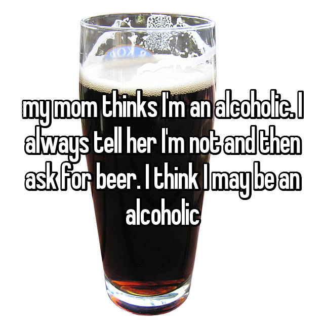 my mom thinks I'm an alcoholic. I always tell her I'm not and then ask for beer. I think I may be an alcoholic