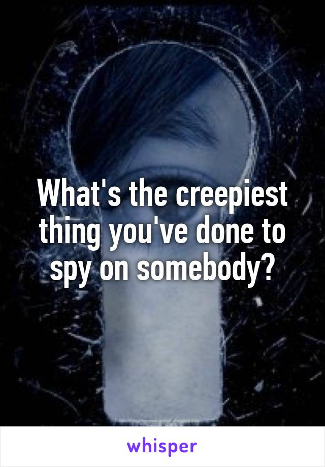 What's the creepiest thing you've done to spy on somebody?