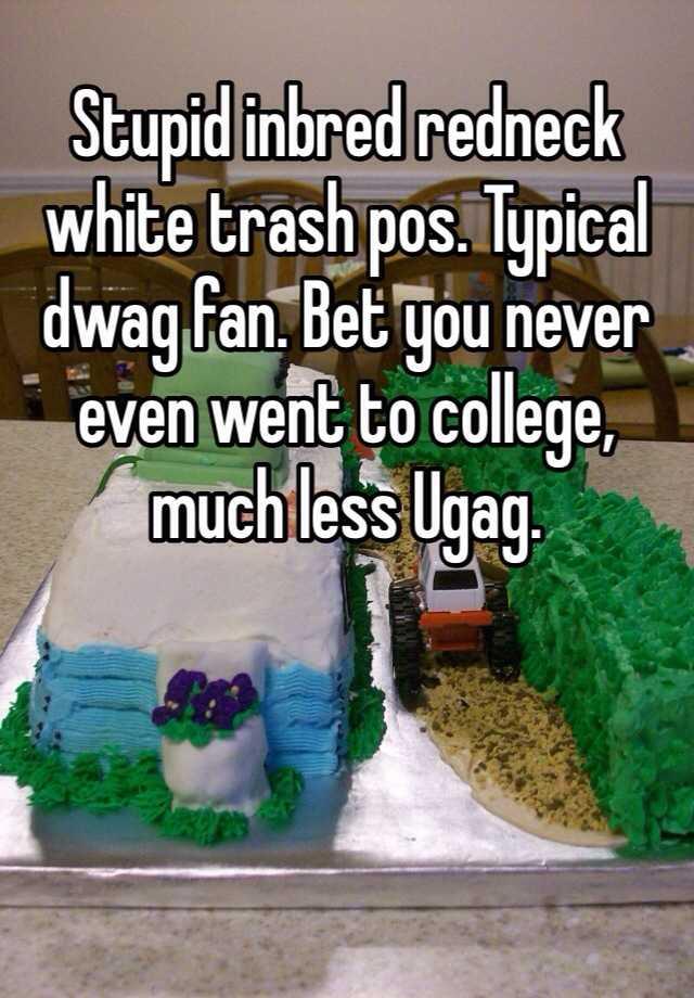 Stupid Inbred Redneck White Trash Pos Typical Dwag Fan Bet You