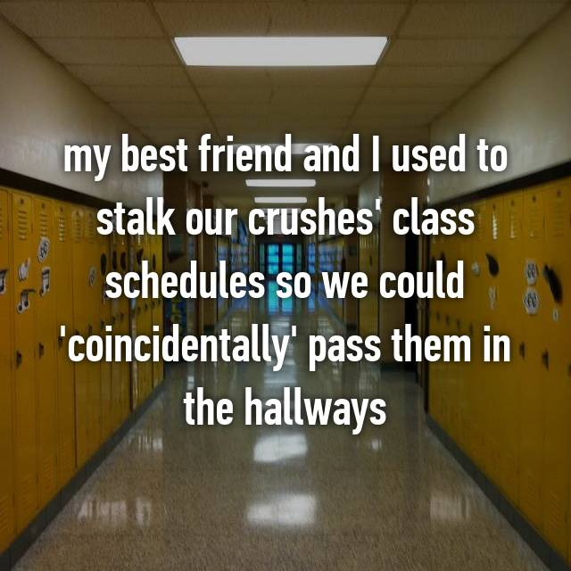my best friend and I used to stalk our crushes' class schedules so we could 'coincidentally' pass them in the hallways