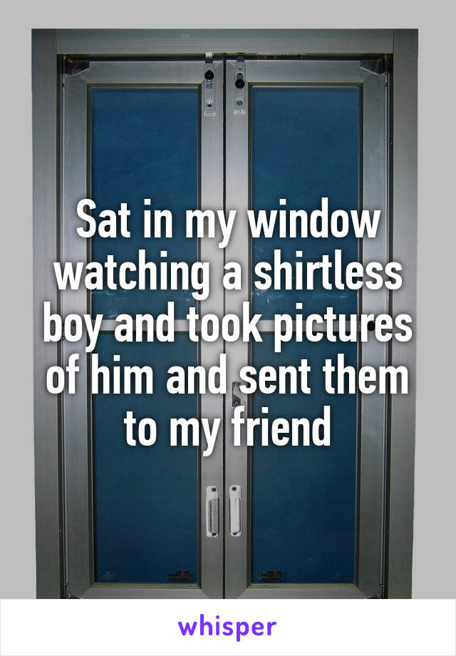 Sat in my window watching a shirtless boy and took pictures of him and sent them to my friend