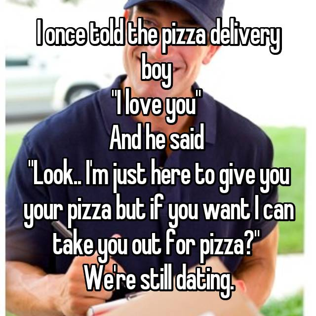 "I once told the pizza delivery boy  ""I love you""  And he said  ""Look.. I'm just here to give you your pizza but if you want I can take you out for pizza?""  We're still dating."