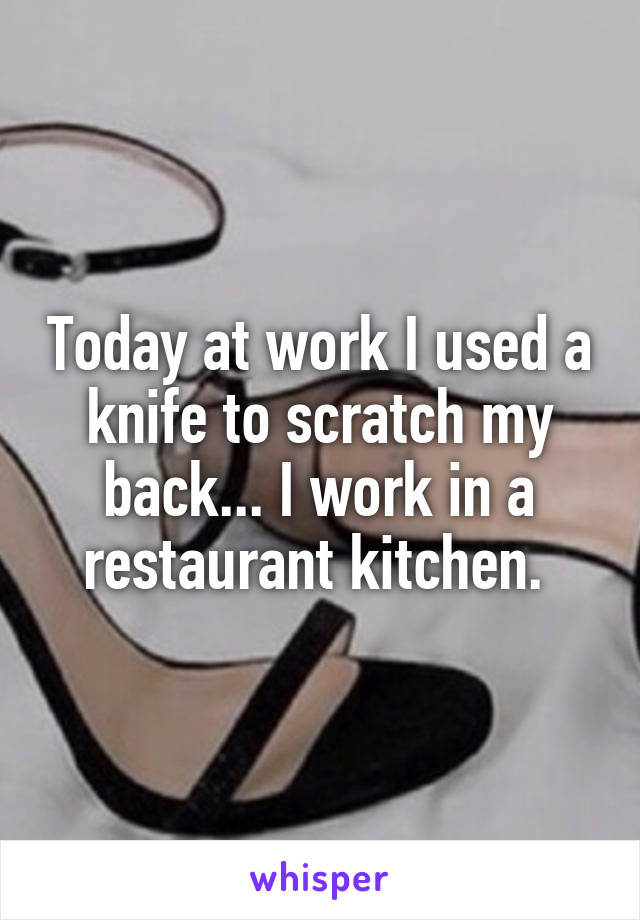 Today at work I used a knife to scratch my back... I work in a restaurant kitchen.