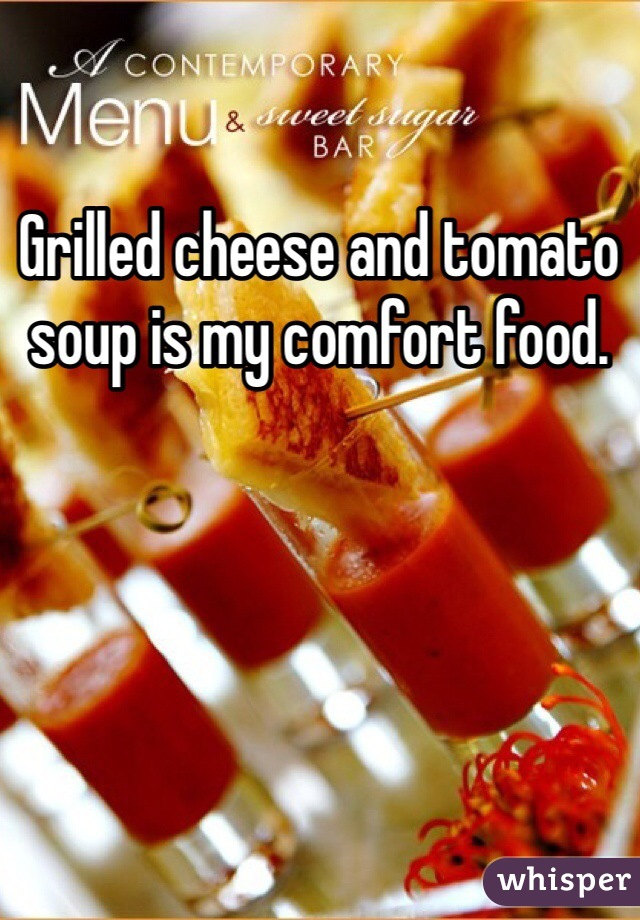 Grilled cheese and tomato soup is my comfort food.