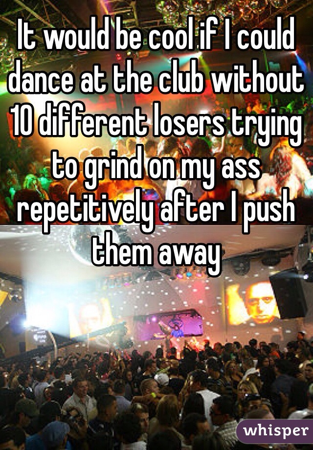 It would be cool if I could dance at the club without 10 different losers trying to grind on my ass repetitively after I push them away