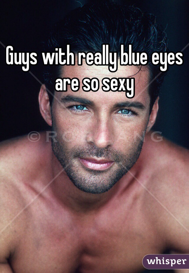 Guys with really blue eyes are so sexy