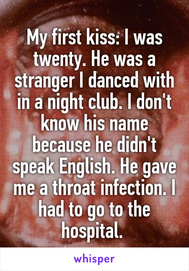 My first kiss: I was twenty. He was a stranger I danced with in a night club. I don't know his name because he didn't speak English. He gave me a throat infection. I had to go to the hospital.