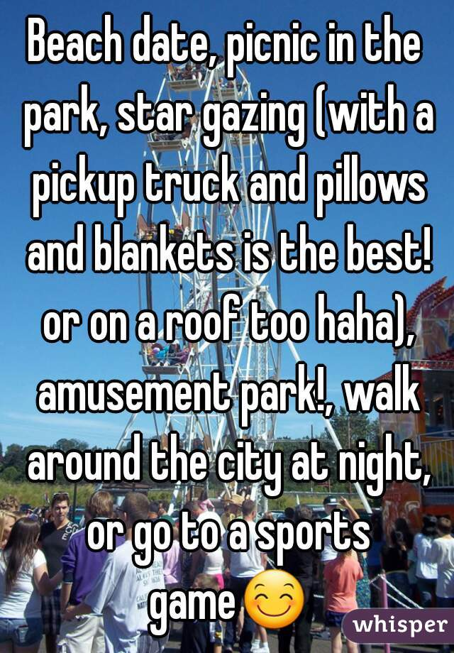 Beach date, picnic in the park, star gazing (with a pickup truck and pillows and blankets is the best! or on a roof too haha), amusement park!, walk around the city at night, or go to a sports game😊