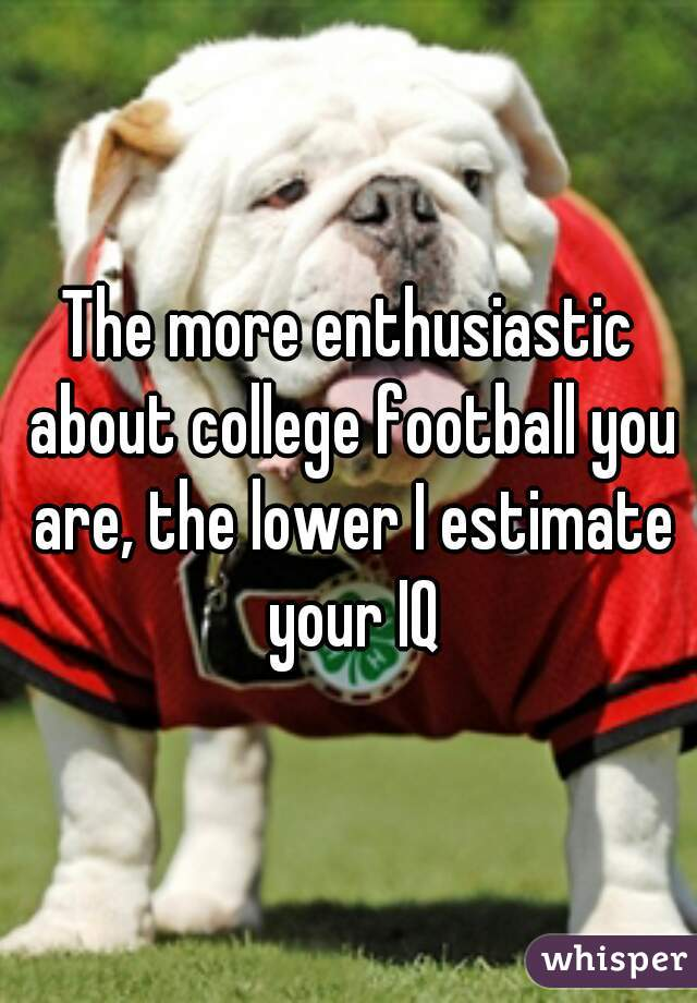 The more enthusiastic about college football you are, the lower I estimate your IQ