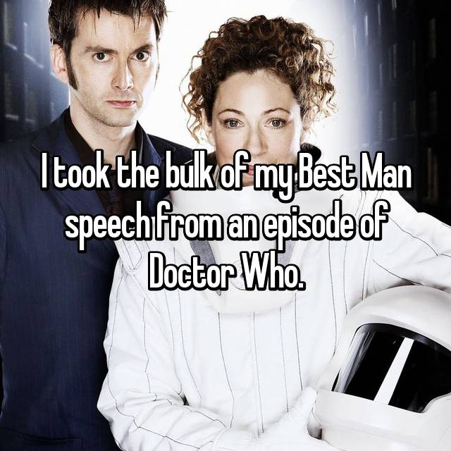 I took the bulk of my Best Man speech from an episode of Doctor Who.