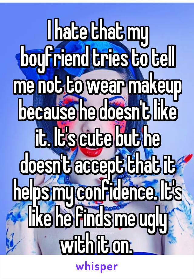 I hate that my boyfriend tries to tell me not to wear makeup because he doesn't like it. It's cute but he doesn't accept that it helps my confidence. It's like he finds me ugly with it on.