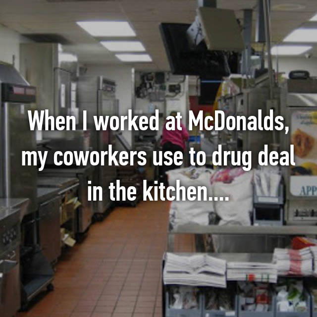 When I worked at McDonalds, my coworkers use to drug deal in the kitchen....