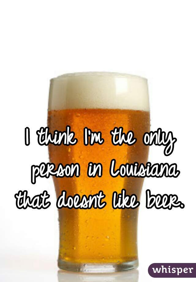 I think I'm the only person in Louisiana that doesnt like beer.