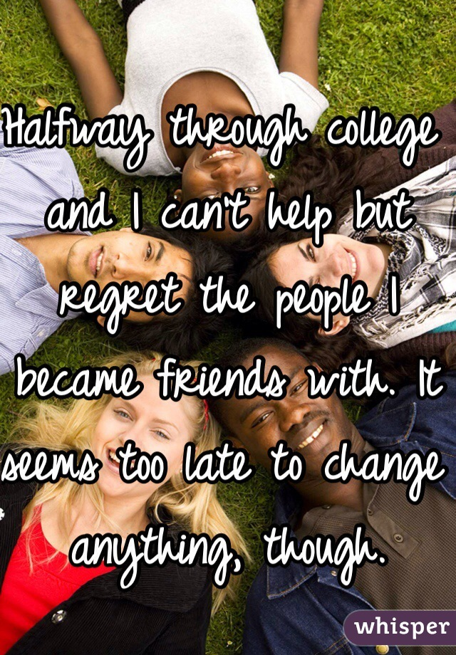 Halfway through college and I can't help but regret the people I became friends with. It seems too late to change anything, though.