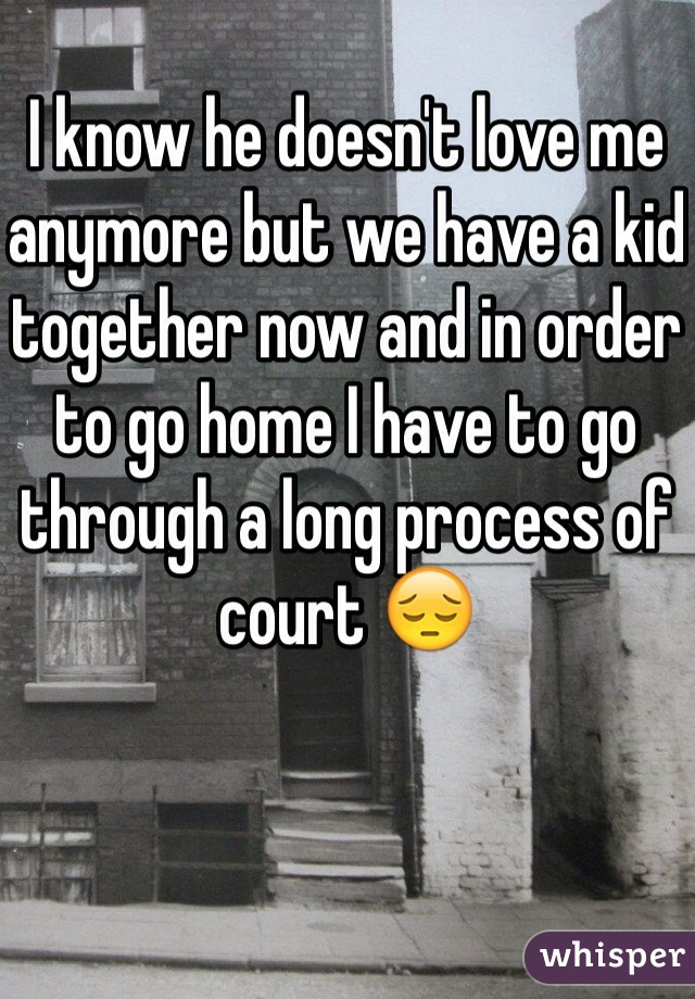 I know he doesn't love me anymore but we have a kid together now and in order to go home I have to go through a long process of court 😔