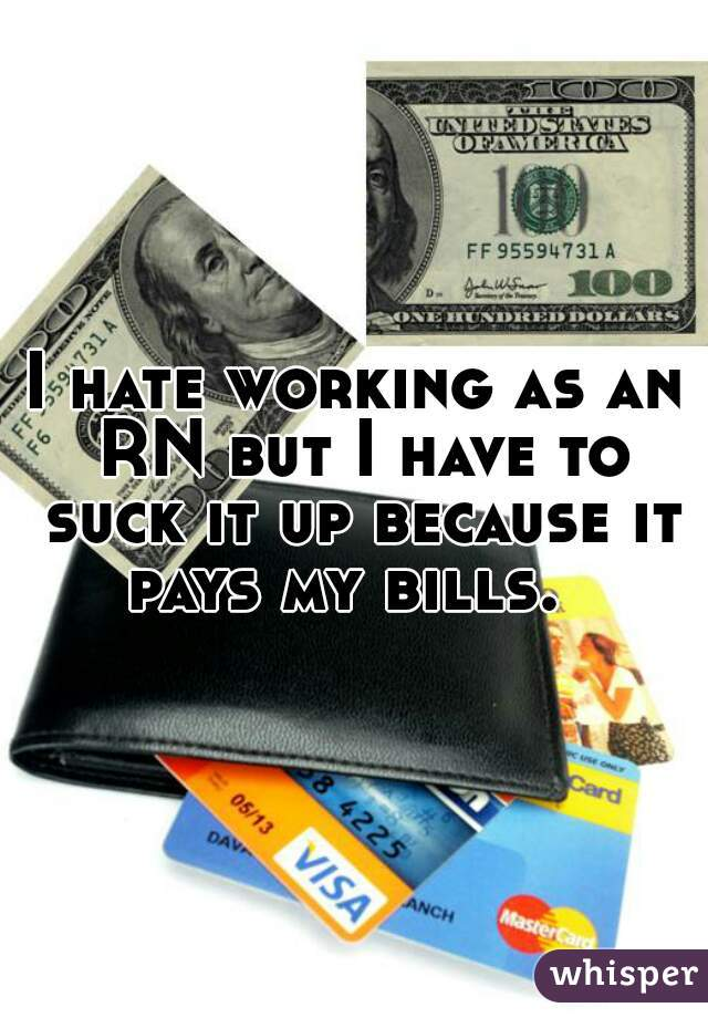 I hate working as an RN but I have to suck it up because it pays my bills.