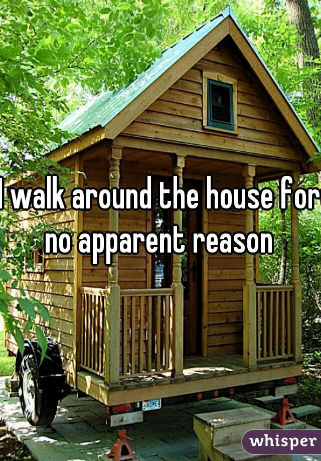 I walk around the house for no apparent reason