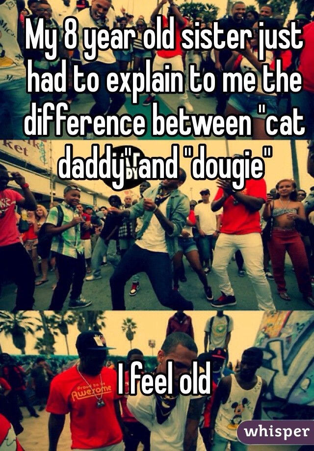 """My 8 year old sister just had to explain to me the difference between """"cat daddy"""" and """"dougie""""      I feel old"""
