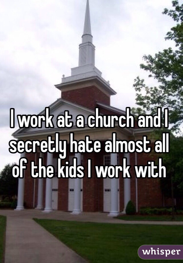 I work at a church and I secretly hate almost all of the kids I work with