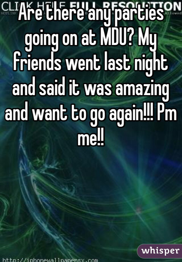 Are there any parties going on at MDU? My friends went last night and said it was amazing and want to go again!!! Pm me!!