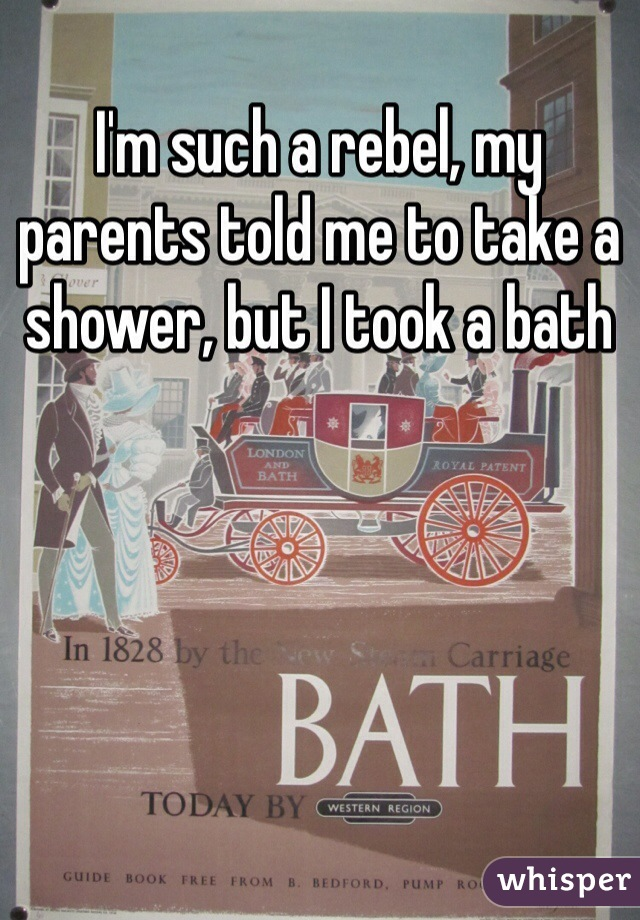 I'm such a rebel, my parents told me to take a shower, but I took a bath