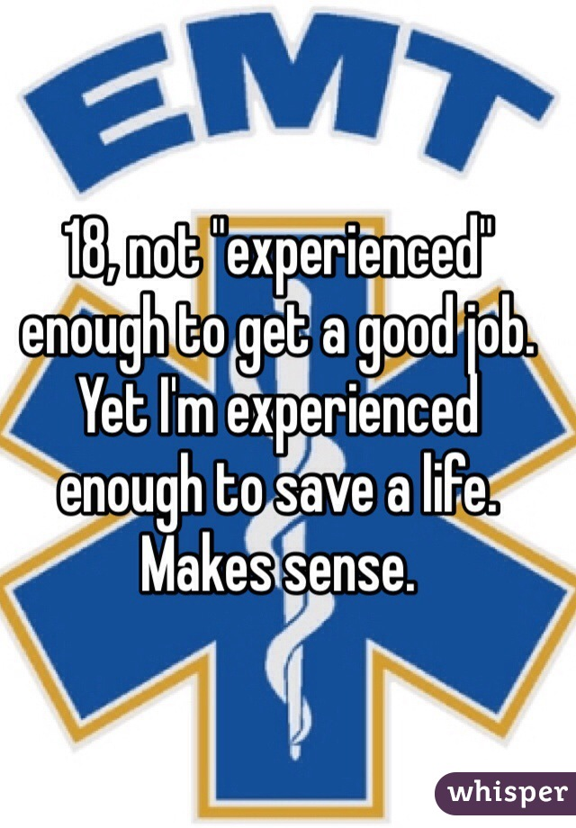 """18, not """"experienced"""" enough to get a good job. Yet I'm experienced enough to save a life. Makes sense."""